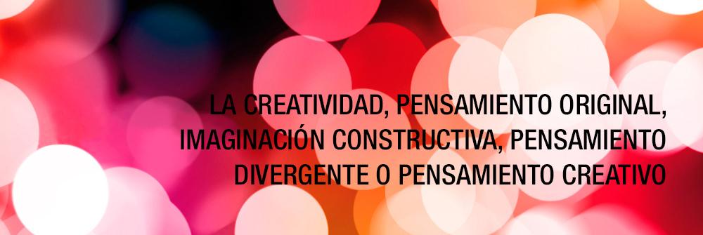 La creatividad, pensamiento original, imaginación constructiva, pensamiento divergente o pensamiento creativo.