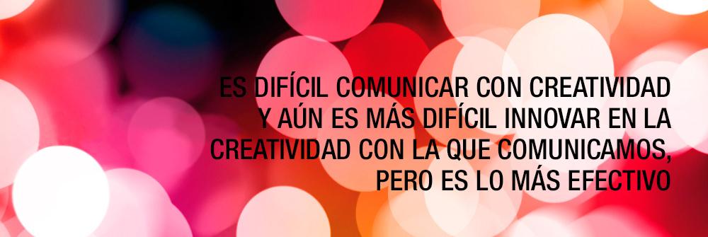 Es difícil comunicar con creatividad y aún es más difícil innovar en la creatividad con la que comunicamos, pero es lo más efectivo.