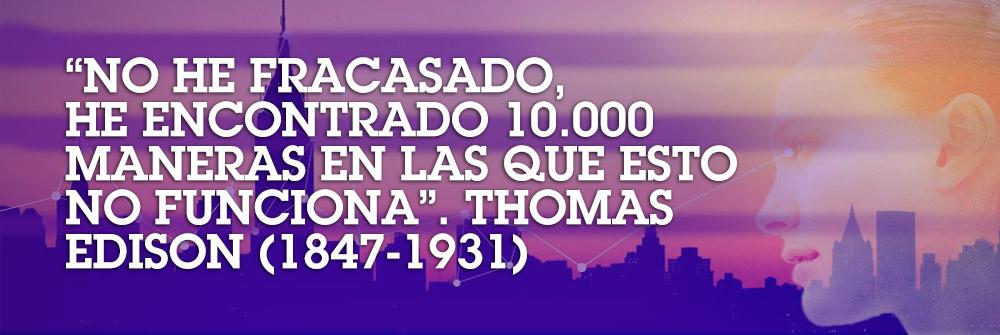 «No he fracasado, he encontrado 10.000 maneras en las que esto no funciona». Thomas Edision (1847-1931)