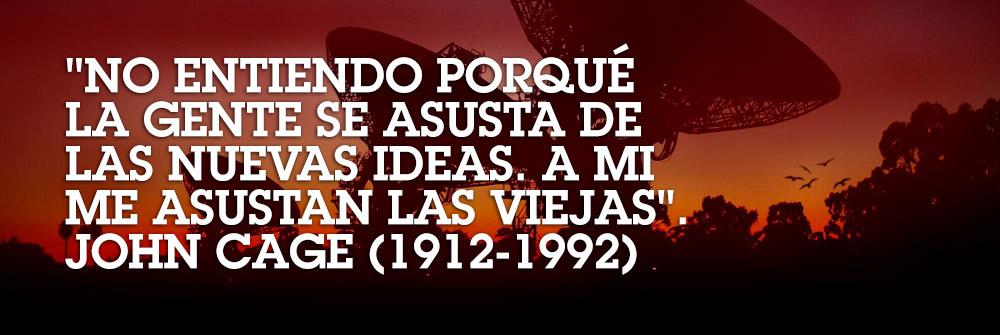 «No entiendo porqué la gente se asusta de las nuevas ideas. A mí me asustan las viejas». John Cage (1912-1992)